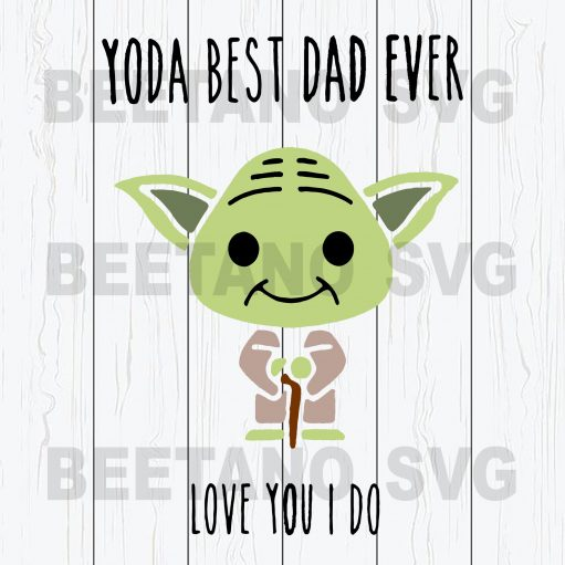 Yoda Best Dad Ever Love You I Do Svg Files For Instant Download