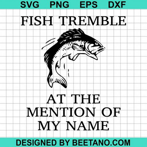 Fish Tremble At The Mention Of My Name