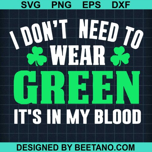 I Dont Need To Wear Green Its In My Blood