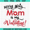 Sorry Girls Mom Is My Valentine