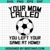 Your Mom Called You Left Your Game At Home Soccer